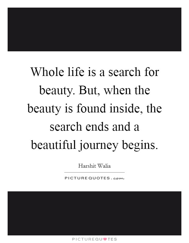 Whole life is a search for beauty. But, when the beauty is found inside, the search ends and a beautiful journey begins Picture Quote #1