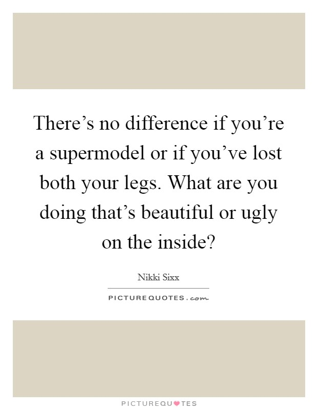 There's no difference if you're a supermodel or if you've lost both your legs. What are you doing that's beautiful or ugly on the inside? Picture Quote #1