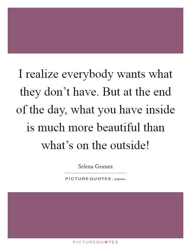 I realize everybody wants what they don't have. But at the end of the day, what you have inside is much more beautiful than what's on the outside! Picture Quote #1