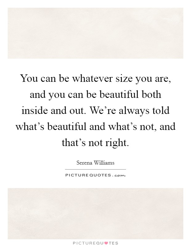 You can be whatever size you are, and you can be beautiful both inside and out. We're always told what's beautiful and what's not, and that's not right Picture Quote #1