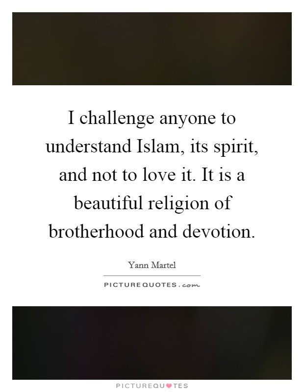 I challenge anyone to understand Islam, its spirit, and not to love it. It is a beautiful religion of brotherhood and devotion Picture Quote #1