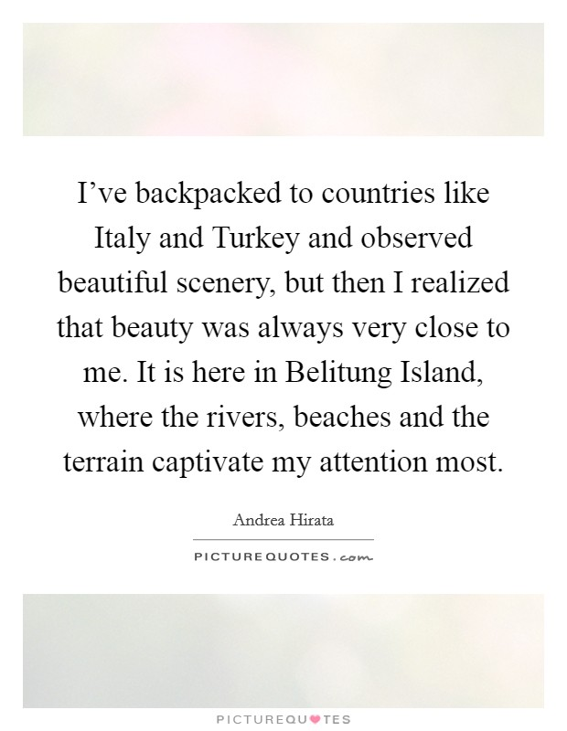 I've backpacked to countries like Italy and Turkey and observed beautiful scenery, but then I realized that beauty was always very close to me. It is here in Belitung Island, where the rivers, beaches and the terrain captivate my attention most Picture Quote #1