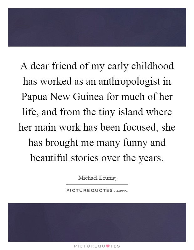 A dear friend of my early childhood has worked as an anthropologist in Papua New Guinea for much of her life, and from the tiny island where her main work has been focused, she has brought me many funny and beautiful stories over the years Picture Quote #1
