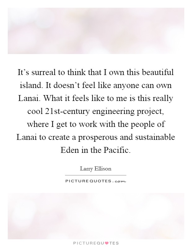 It's surreal to think that I own this beautiful island. It doesn't feel like anyone can own Lanai. What it feels like to me is this really cool 21st-century engineering project, where I get to work with the people of Lanai to create a prosperous and sustainable Eden in the Pacific Picture Quote #1