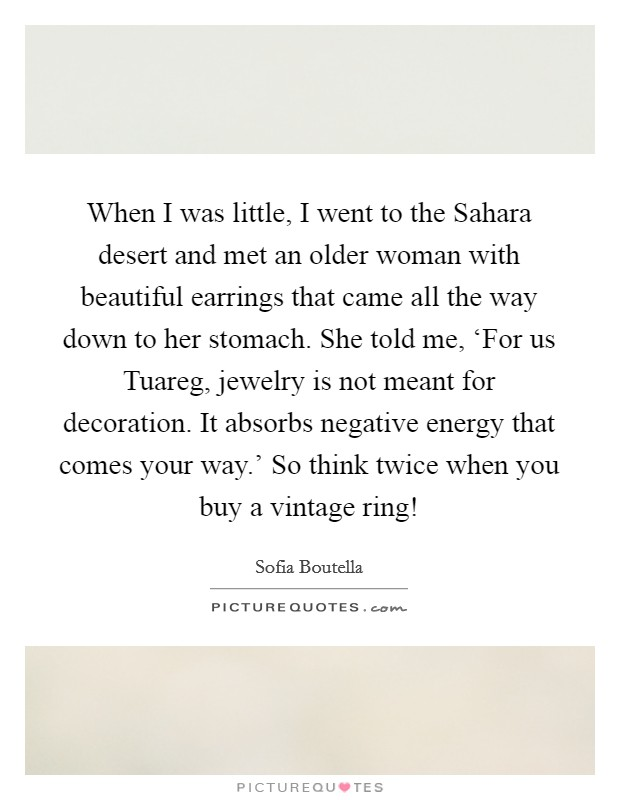 When I was little, I went to the Sahara desert and met an older woman with beautiful earrings that came all the way down to her stomach. She told me, 'For us Tuareg, jewelry is not meant for decoration. It absorbs negative energy that comes your way.' So think twice when you buy a vintage ring! Picture Quote #1