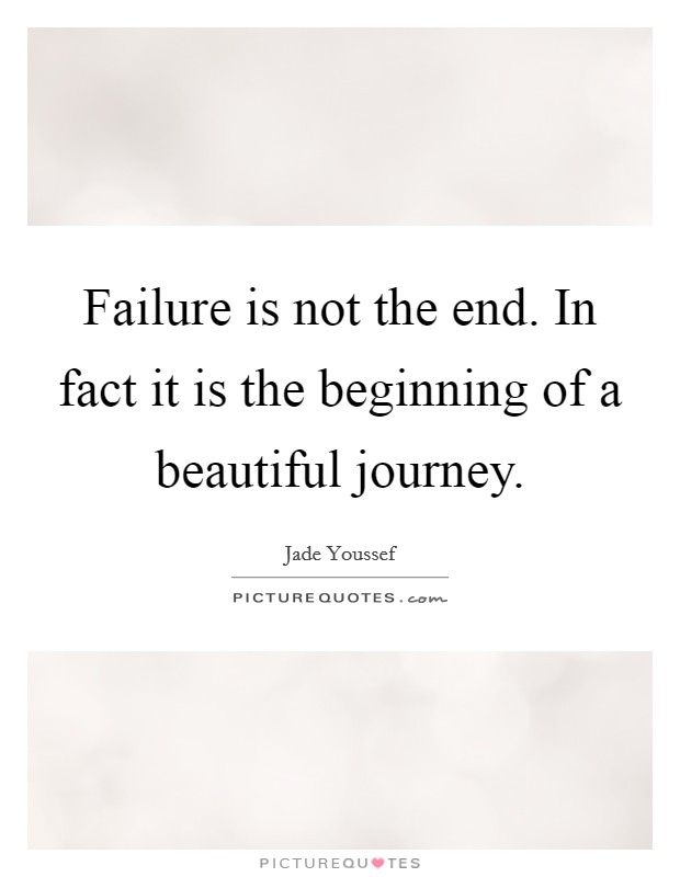 Failure is not the end. In fact it is the beginning of a beautiful journey Picture Quote #1