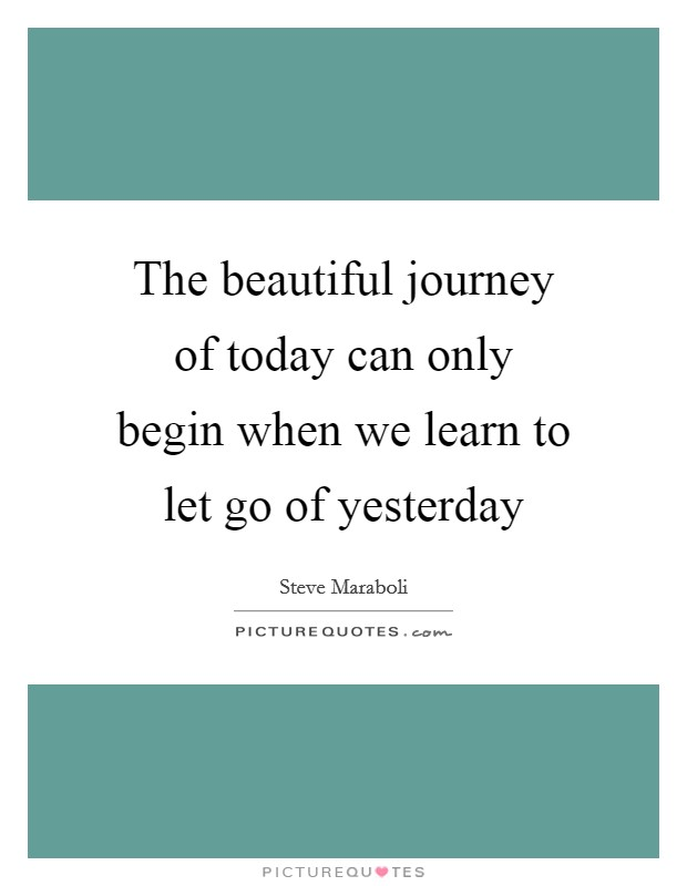 The beautiful journey of today can only begin when we learn to let go of yesterday Picture Quote #1