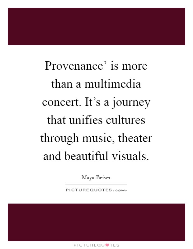 Provenance' is more than a multimedia concert. It's a journey that unifies cultures through music, theater and beautiful visuals Picture Quote #1