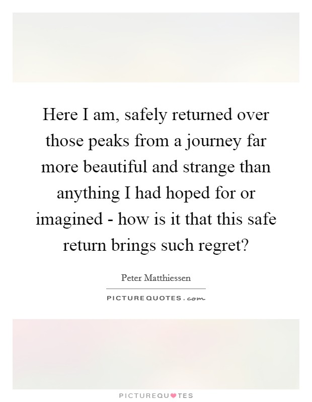 Here I am, safely returned over those peaks from a journey far more beautiful and strange than anything I had hoped for or imagined - how is it that this safe return brings such regret? Picture Quote #1