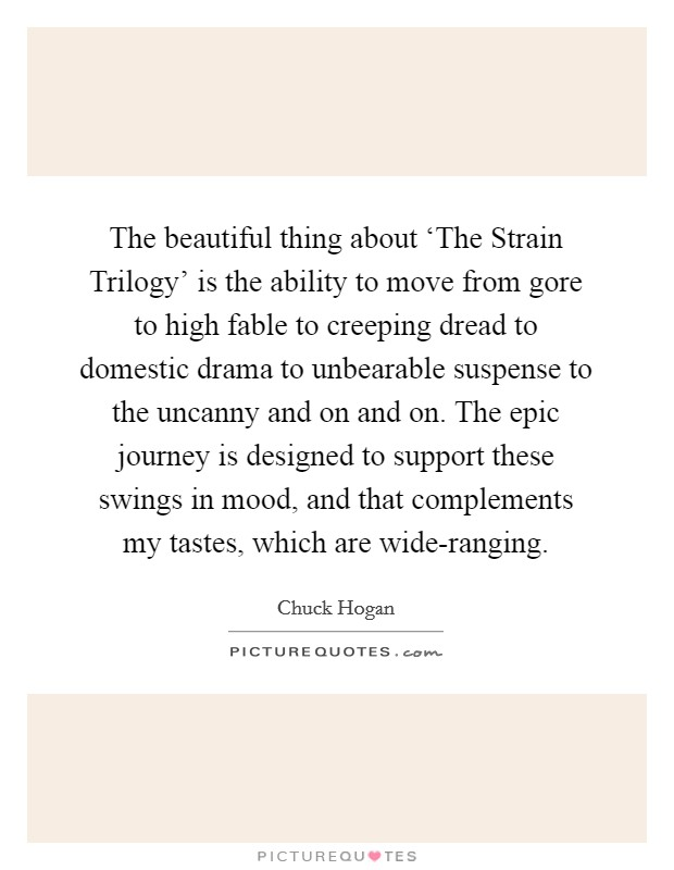 The beautiful thing about 'The Strain Trilogy' is the ability to move from gore to high fable to creeping dread to domestic drama to unbearable suspense to the uncanny and on and on. The epic journey is designed to support these swings in mood, and that complements my tastes, which are wide-ranging Picture Quote #1