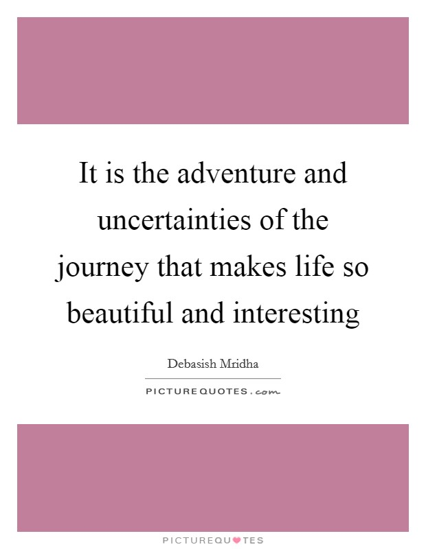 It is the adventure and uncertainties of the journey that makes life so beautiful and interesting Picture Quote #1