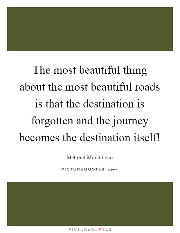 The most beautiful thing about the most beautiful roads is that the destination is forgotten and the journey becomes the destination itself! Picture Quote #1