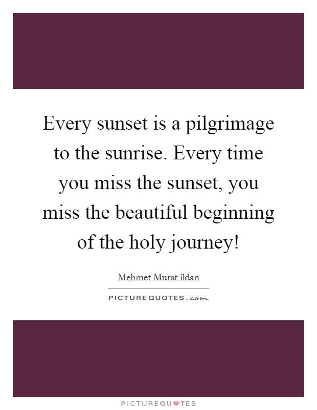 Every sunset is a pilgrimage to the sunrise. Every time you miss the sunset, you miss the beautiful beginning of the holy journey! Picture Quote #1