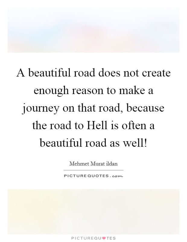 A beautiful road does not create enough reason to make a journey on that road, because the road to Hell is often a beautiful road as well! Picture Quote #1