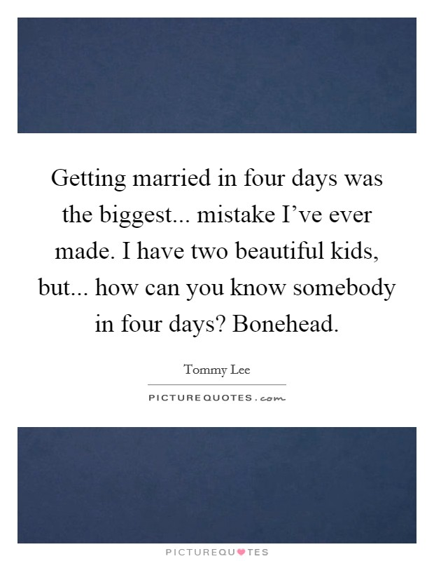 Getting married in four days was the biggest... mistake I've ever made. I have two beautiful kids, but... how can you know somebody in four days? Bonehead Picture Quote #1