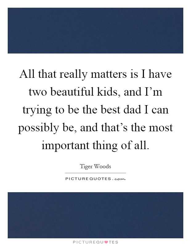 All that really matters is I have two beautiful kids, and I'm trying to be the best dad I can possibly be, and that's the most important thing of all Picture Quote #1