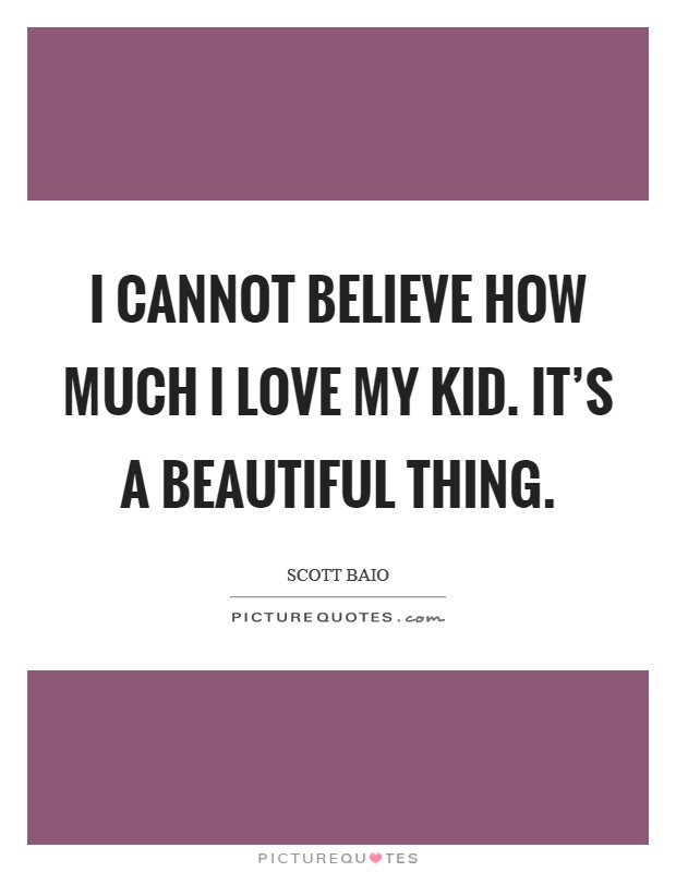 I cannot believe how much I love my kid. It's a beautiful thing Picture Quote #1