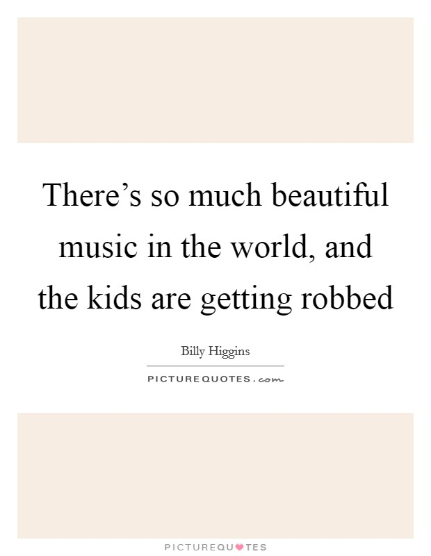 There's so much beautiful music in the world, and the kids are getting robbed Picture Quote #1