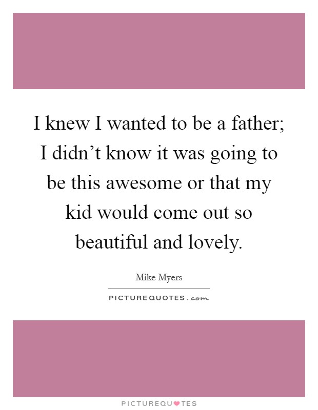 I knew I wanted to be a father; I didn't know it was going to be this awesome or that my kid would come out so beautiful and lovely Picture Quote #1