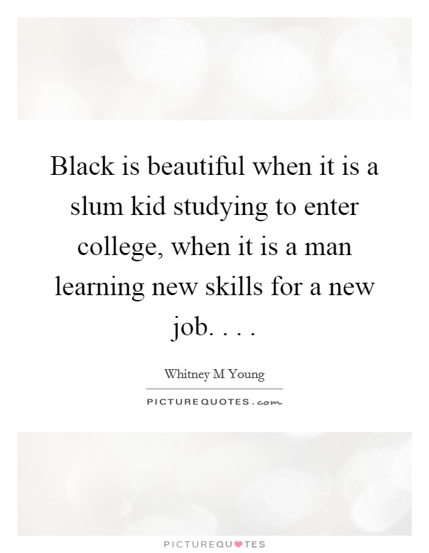 Black is beautiful when it is a slum kid studying to enter college, when it is a man learning new skills for a new job. . .  Picture Quote #1