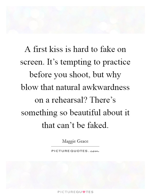 A first kiss is hard to fake on screen. It's tempting to practice before you shoot, but why blow that natural awkwardness on a rehearsal? There's something so beautiful about it that can't be faked Picture Quote #1