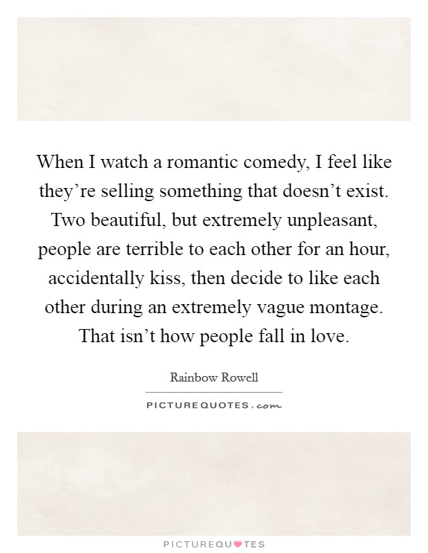 When I watch a romantic comedy, I feel like they're selling something that doesn't exist. Two beautiful, but extremely unpleasant, people are terrible to each other for an hour, accidentally kiss, then decide to like each other during an extremely vague montage. That isn't how people fall in love Picture Quote #1