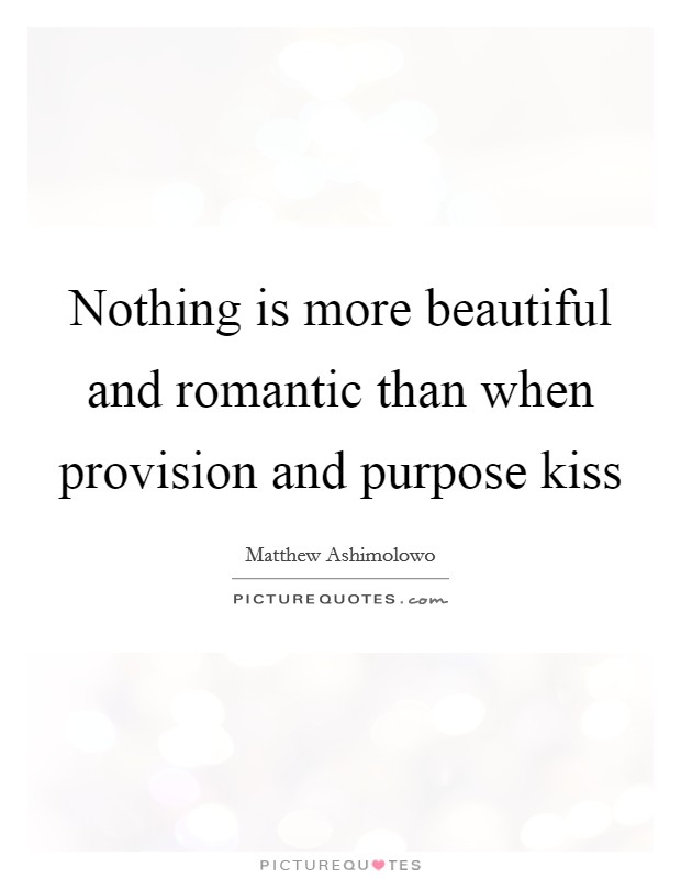 Nothing is more beautiful and romantic than when provision and purpose kiss Picture Quote #1