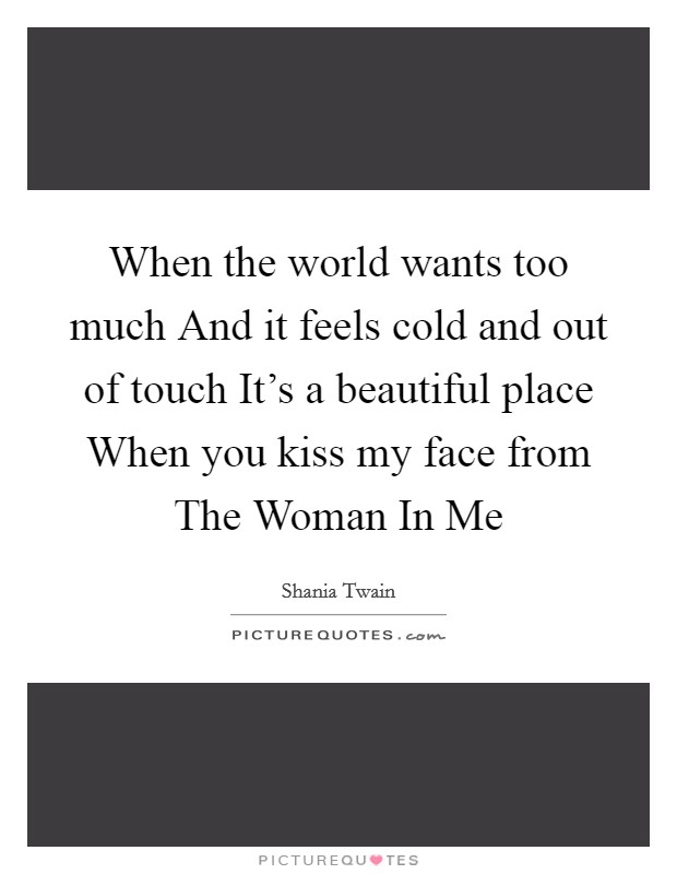 When the world wants too much And it feels cold and out of touch It's a beautiful place When you kiss my face from The Woman In Me Picture Quote #1