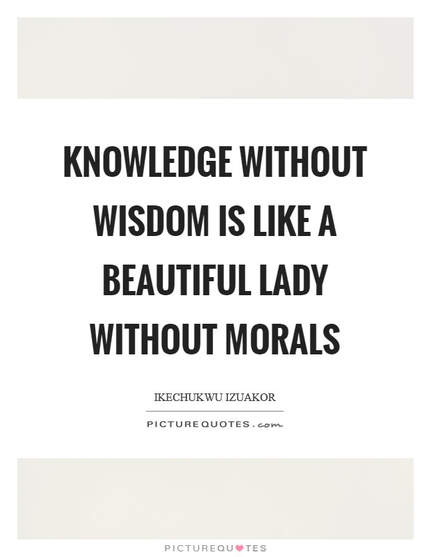 Knowledge without wisdom is like a beautiful lady without morals Picture Quote #1