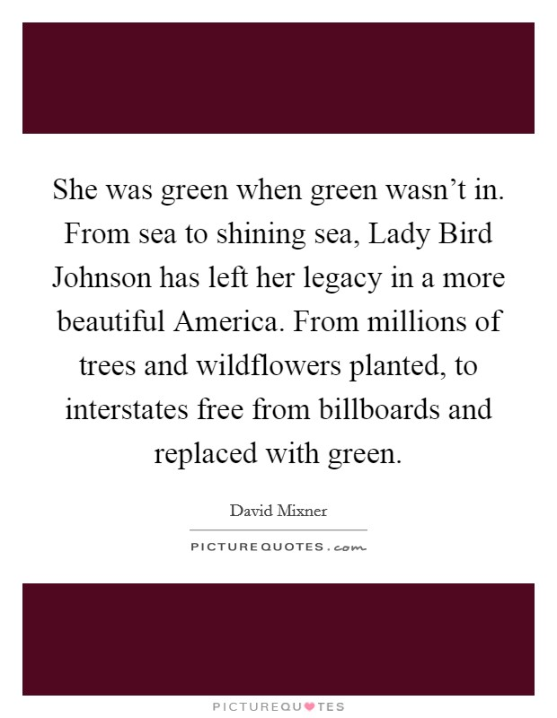 She was green when green wasn't in. From sea to shining sea, Lady Bird Johnson has left her legacy in a more beautiful America. From millions of trees and wildflowers planted, to interstates free from billboards and replaced with green Picture Quote #1