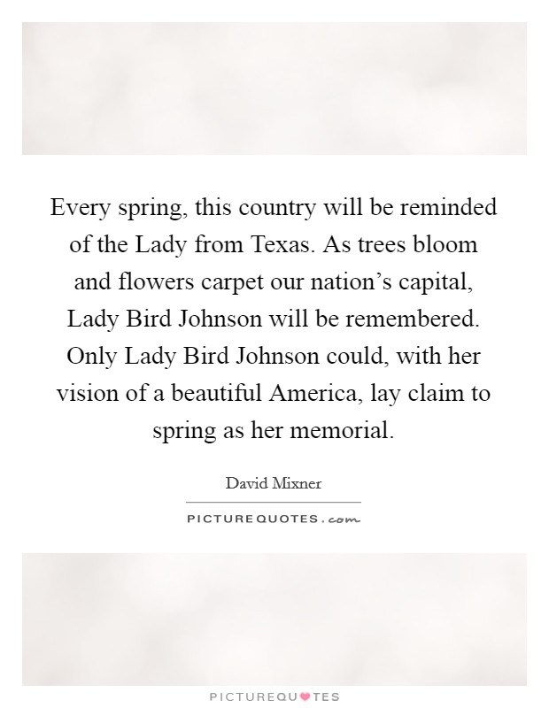 Every spring, this country will be reminded of the Lady from Texas. As trees bloom and flowers carpet our nation's capital, Lady Bird Johnson will be remembered. Only Lady Bird Johnson could, with her vision of a beautiful America, lay claim to spring as her memorial Picture Quote #1