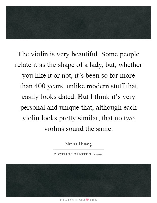 The violin is very beautiful. Some people relate it as the shape of a lady, but, whether you like it or not, it's been so for more than 400 years, unlike modern stuff that easily looks dated. But I think it's very personal and unique that, although each violin looks pretty similar, that no two violins sound the same Picture Quote #1