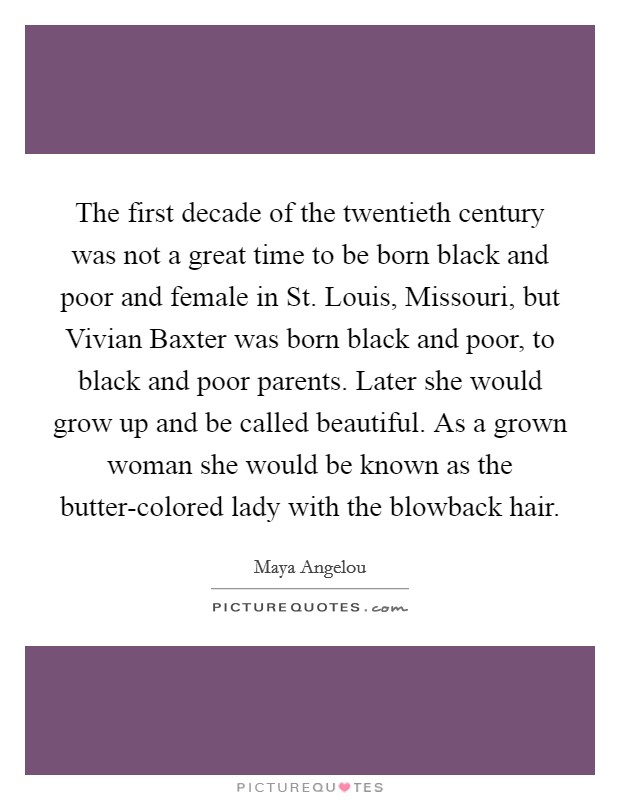 The first decade of the twentieth century was not a great time to be born black and poor and female in St. Louis, Missouri, but Vivian Baxter was born black and poor, to black and poor parents. Later she would grow up and be called beautiful. As a grown woman she would be known as the butter-colored lady with the blowback hair Picture Quote #1