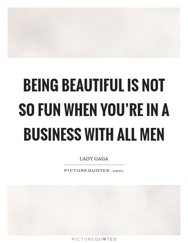 Being beautiful is not so fun when you're in a business with all men Picture Quote #1