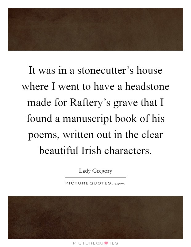 It was in a stonecutter's house where I went to have a headstone made for Raftery's grave that I found a manuscript book of his poems, written out in the clear beautiful Irish characters Picture Quote #1