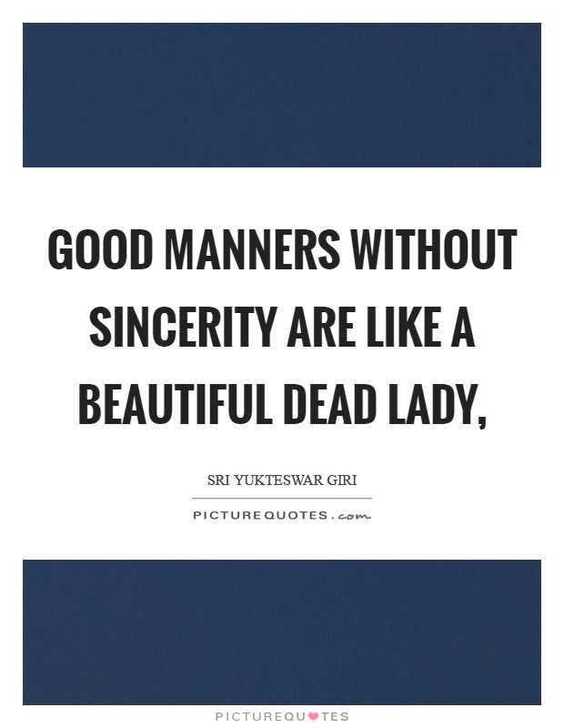 Good manners without sincerity are like a beautiful dead lady, Picture Quote #1