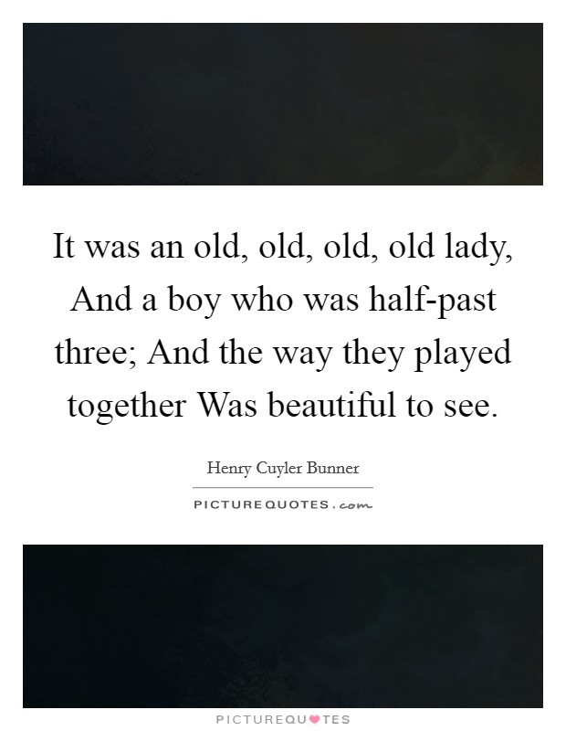 It was an old, old, old, old lady, And a boy who was half-past three; And the way they played together Was beautiful to see Picture Quote #1