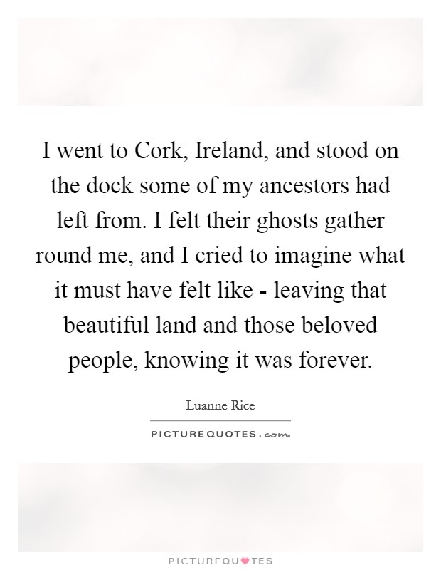 I went to Cork, Ireland, and stood on the dock some of my ancestors had left from. I felt their ghosts gather round me, and I cried to imagine what it must have felt like - leaving that beautiful land and those beloved people, knowing it was forever Picture Quote #1