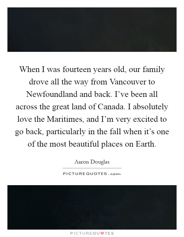 When I was fourteen years old, our family drove all the way from Vancouver to Newfoundland and back. I've been all across the great land of Canada. I absolutely love the Maritimes, and I'm very excited to go back, particularly in the fall when it's one of the most beautiful places on Earth Picture Quote #1