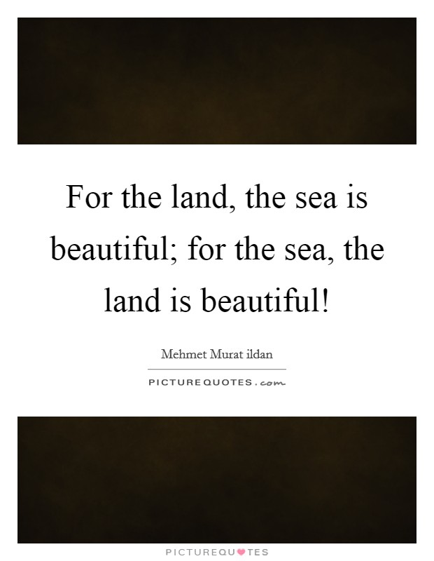 For the land, the sea is beautiful; for the sea, the land is beautiful! Picture Quote #1