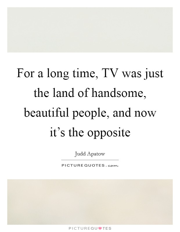 For a long time, TV was just the land of handsome, beautiful people, and now it's the opposite Picture Quote #1