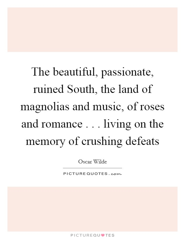 The beautiful, passionate, ruined South, the land of magnolias and music, of roses and romance . . . living on the memory of crushing defeats Picture Quote #1