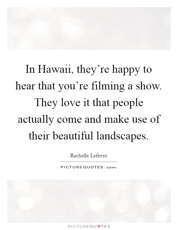 In Hawaii, they're happy to hear that you're filming a show. They love it that people actually come and make use of their beautiful landscapes Picture Quote #1