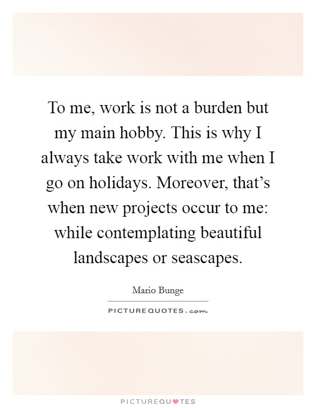 To me, work is not a burden but my main hobby. This is why I always take work with me when I go on holidays. Moreover, that's when new projects occur to me: while contemplating beautiful landscapes or seascapes Picture Quote #1