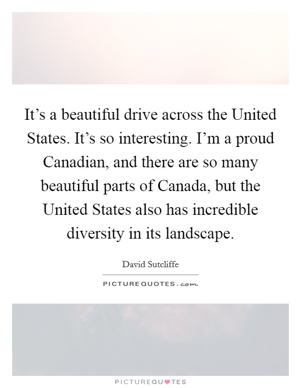 It's a beautiful drive across the United States. It's so interesting. I'm a proud Canadian, and there are so many beautiful parts of Canada, but the United States also has incredible diversity in its landscape Picture Quote #1