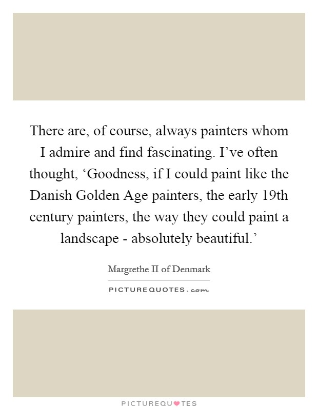 There are, of course, always painters whom I admire and find fascinating. I've often thought, 'Goodness, if I could paint like the Danish Golden Age painters, the early 19th century painters, the way they could paint a landscape - absolutely beautiful.' Picture Quote #1