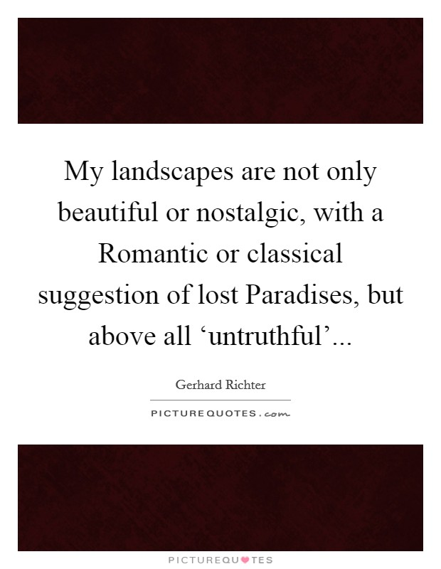 My landscapes are not only beautiful or nostalgic, with a Romantic or classical suggestion of lost Paradises, but above all 'untruthful' Picture Quote #1