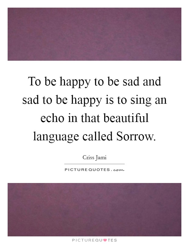To be happy to be sad and sad to be happy is to sing an echo in that beautiful language called Sorrow Picture Quote #1