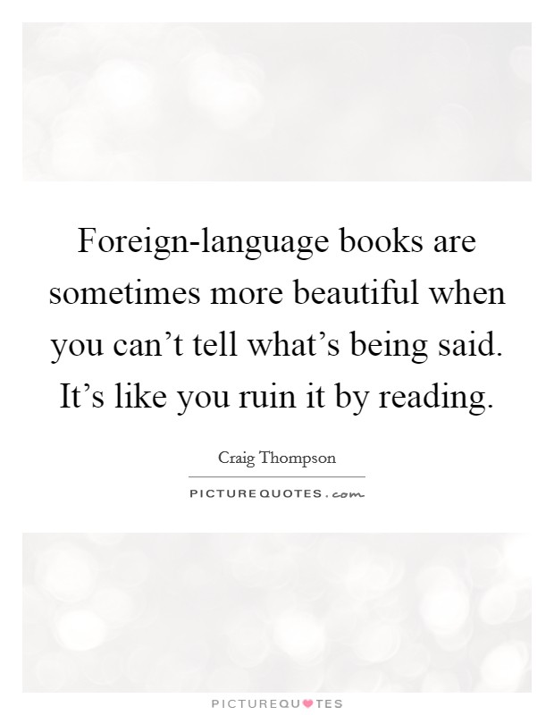 Foreign-language books are sometimes more beautiful when you can't tell what's being said. It's like you ruin it by reading Picture Quote #1