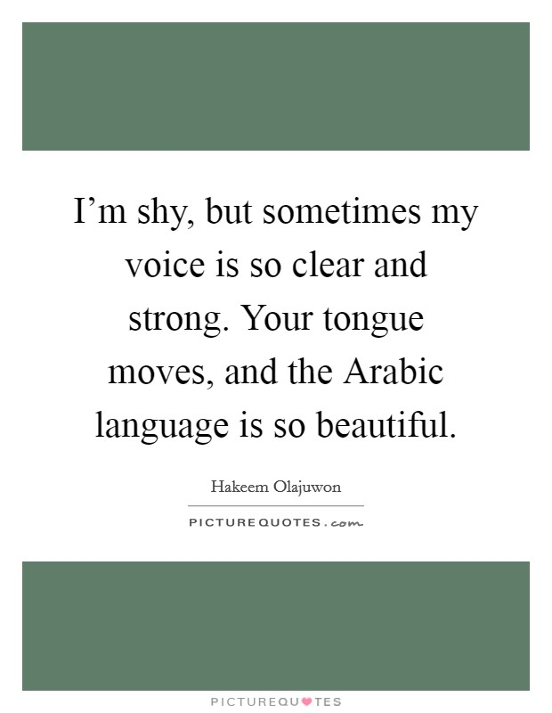 I'm shy, but sometimes my voice is so clear and strong. Your tongue moves, and the Arabic language is so beautiful Picture Quote #1